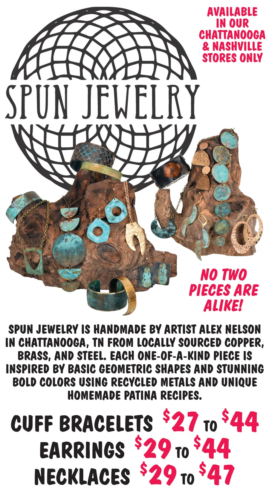 Handcrafted Spun Jewelry made by Chattanooga Tennessee artist Alex Nelson - Earrings $29 to $44, Necklaces $29 to $47, and Cuff Bracelets $27 to $44. Made of locally sourced copper, brass, and steel. Each one-of-a-kind piece is inspired by basic geometric shapes and stunning bold colors using recycled metals and unique homemade patina recipes. Available in our Chattanooga, Knoxville, and Nashville stores only.