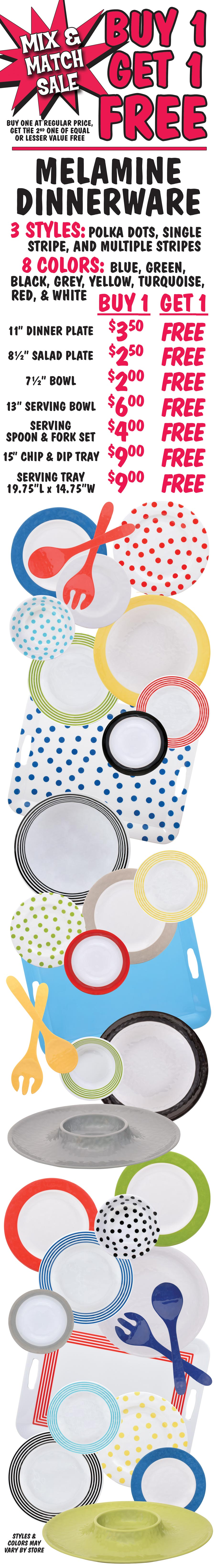 Melamine Dinnerware Buy One Get One Free - 3 Styles, 8 Colors - Dinner Plate $3.50, Salad Plate $2.5, Bowl $2, Serving Bowl $6, Severing Spoon and Fork set $4, Chip and Dip Tray $9, Serving Tray $9.