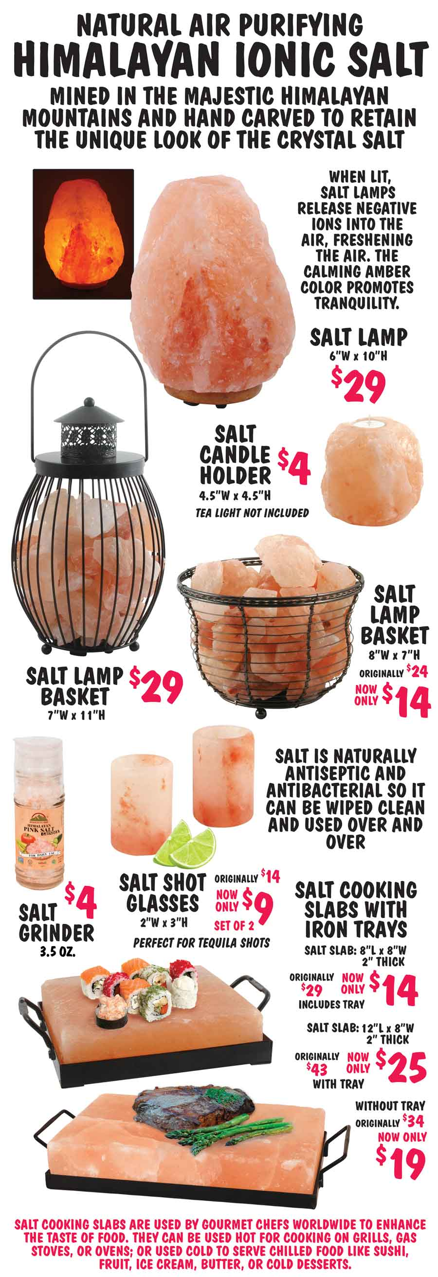 Himalayan Salt Lamps, Candle Holders, Cooking Slabs, Shot Glasses, and Grinders - Lamps $14 to $29, Candle Holders $4, Cooking Slabs $14 to $25, Shot Glasses $9 for a set of 2, 3 and a half ounce Salt Grinders $4. Natural air purifying Himalayan ionic salt is mined in the majestic Himalayan mountains and hand carved to retain the unique look of the crystal salt. When lit, salt lamps release negative ions into the air, freshening the air. The calming amber color promotes tranquility. Salt is naturally antiseptic and antibacterial so it can be wiped clean and used over and over. Salt cooking slabs are used by gourmet chefs worldwide to enhance the taste of food. They can be used hot for cooking on grills, gas stoves, or ovens; or used cold to serve chilled food like sushi, fruit, ice cream, butter, or cold desserts.