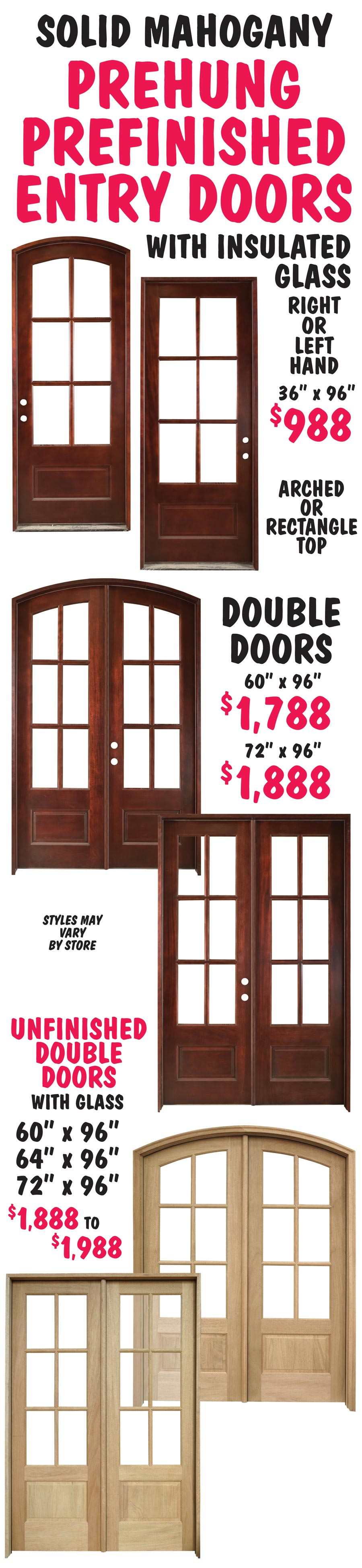 Solid Mahogany Prehung, Prefinished Entry Doors with insulated glass - Arched and Rectangle tops in Single and Double Door styles - 36 inches by 96 inches $988, 60 inches by 96 inches $1,788, and 72 inches by 96 inches $1,888. Also Unfinished Double Door styles - 3 Sizes - $1,888 to $1,988.