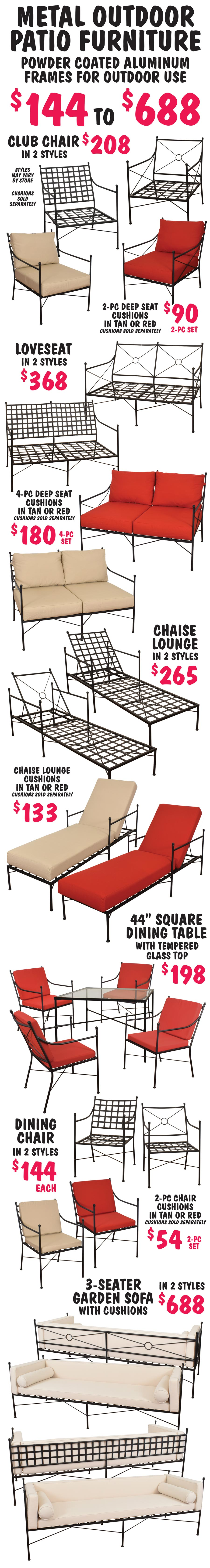 Metal Outdoor Patio Furniture $144 to $368 in 2 styles. Club Chairs $208, Chaise Lounges $265, Loveseats $368, 44 inch square Dining Table with tempered glass top $198, Dining Chairs $144. Powder coated aluminum frames for outdoor use. Cushions sold separately.