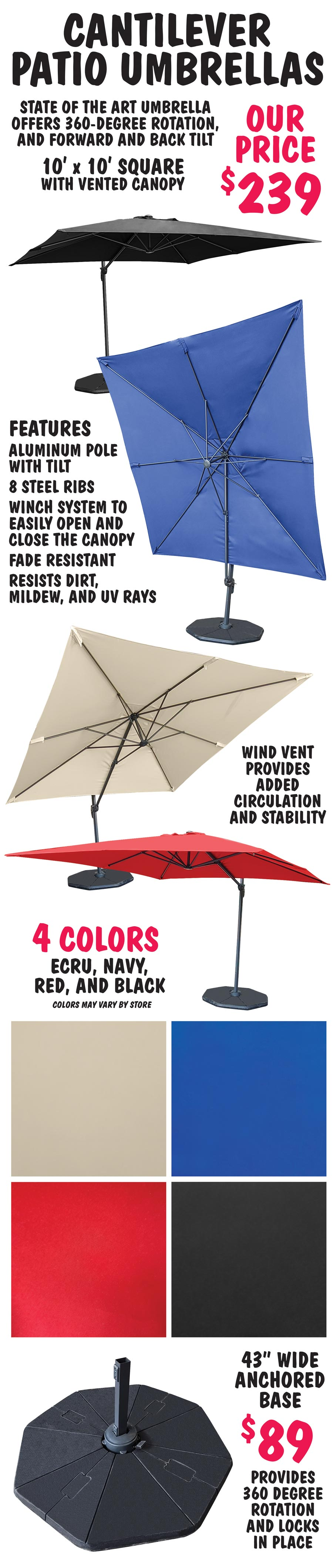 Cantilever Patio Umbrellas with 360 degree rotation and forward and back tilt, 9 and 3 quarters foot diameter square Our Price $239 - 4 colors Ecru, Navy, Red, and Black. 43 inch wide anchored base $89