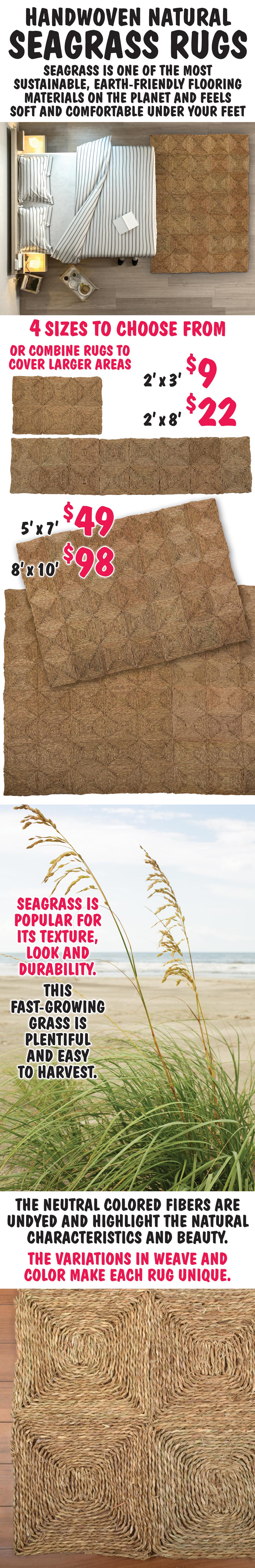 Handwoven Natural Seagrass Rugs - 4 sizes - 2 foot by 3 foot $9, 2 foot by 8 foot $22, 5 foot by 7 foot $49, 8 foot by 10 foot $98, or combine rugs to cover larger areas. seagrass is one of the most sustainable, earth-friendly flooring materials on the planet and feels soft and comfortable under your feet.