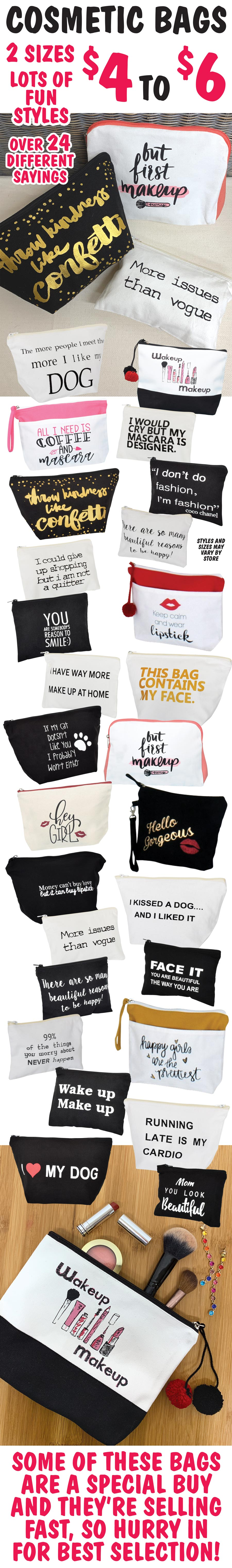 Cosmetic Bags with fun sayings $4 to $6, 2 sizes, over 24 different sayings. Some of these bags are a special buy and they're selling fast, so hurry in for best selection!