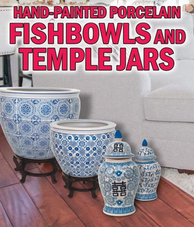Hand-Painted Porcelain Fishbowls and Temple Jars - Variety of Styles and Sizes. Fishbowls in 9 styles and 6 sizes - $29 to $139. Temple Jars in 10 styles and 3 sizes $27 to $77. Click here to read our blog about the Blue and White Porcelain Renaissance.