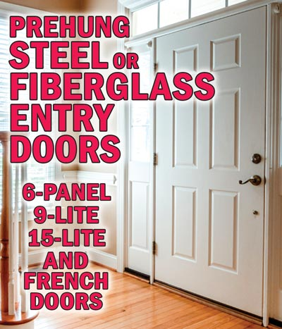 Steel or Fiberglass Entry Doors, all prehung, primed and ready to paint. 6-panel $168, 9-lite $228, 15-lite $298, French Double Doors 15-lite and 1-lite styles, 2 sizes, $398.